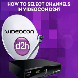 How To Select Channels In Videocon D2H ?